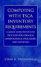 Complying with TSCA inventory requirements : a guide with step-by-step processes for chemical manufacturers, processors, and importers