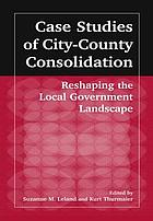 Case studies of city-county consolidation : reshaping the local government landscape
