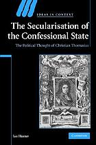 The secularisation of the confessional state : the political thought of Christian Thomasius