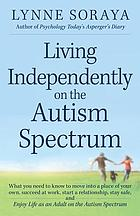 Living independently on the autism spectrum : what you need to know to move into a place of your own, succeed at work, start a relationship, stay safe, and enjoy life as an adult on the autism spectrum