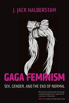 Gaga feminism : sex, gender, and the end of normal