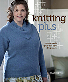 Knitting plus : mastering fit + plus-size style + 15 projects