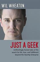 Just a geek : unflinchingly honest tales of the search for life, love, and fulfillment beyond the Starship Enterprise