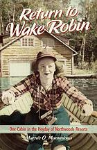 Return to Wake Robin : one cabin in the heyday of Northwoods Resorts