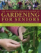 The illustrated practical guide to gardening for seniors : how to maintain a beautiful outside space with ease and safety in later years