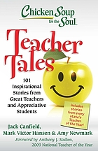Chicken soup for the soul : teacher tales : 101 inspirational stories from great teachers and appreciative students