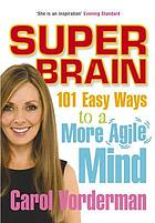 Super brain : 101 easy ways to a more agile mind
