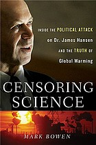 Censoring science : inside the political attack on Dr. James Hansen and the truth of global warming