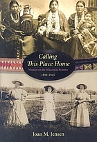 Calling this place home : women on the Wisconsin frontier, 1850-1925