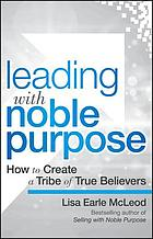 Leading with noble purpose : how to create a tribe of true believers
