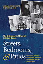 Streets, bedrooms, & patios : the ordinariness of diversity in urban Oaxaca : ethnographic portraits of the urban poor, transvestites, discapacitados, and other popular cultures
