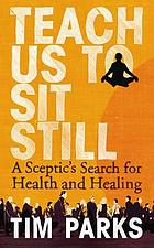 Teach us to sit still : a sceptic's search for health and healing