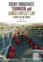 Enemy combatants, terrorism, and armed conflict law : a guide to the issues