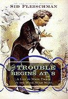 The trouble begins at 8 : a life of Mark Twain in the wild, wild West