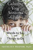 Calming your anxious child : words to say and things to do