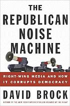 The Republican noise machine : right-wing media and how it corrupts democracy