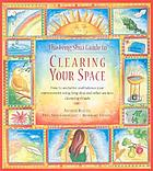 The feng shui guide to clearing your space : how to unclutter and balance your environment using feng shui and other ancient cleansing rituals