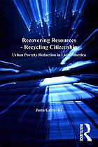 Recovering resources--recycling citizenship : urban poverty reduction in Latin America