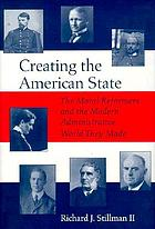 Creating the American state : the moral reformers and the modern administrative world they made