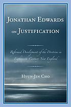 Jonathan Edwards on justification : reformed development of the doctrine in eighteenth-century New England