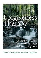 Forgiveness Therapy : an Empirical Guide for Resolving Anger and Restoring Hope