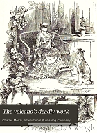 The volcano's deadly work : from the fall of Pompeii to the destruction of St. Pierre ... a vivid and accurate story of the awful calamity which visited the islands of Martinique and St. Vincent, May 8, 1902, as told by eye-witnesses and by our special representative, General Samuel A. McAlister.