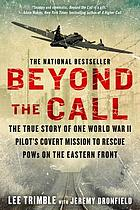 Beyond the call : the true story of one World War II pilot's covert mission to rescue POWs on the Eastern Front