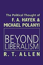 Beyond liberalism : the political thought of F.A. Hayek & Michael Polanyi