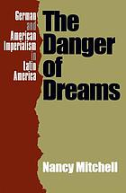 The danger of dreams : German and American imperialism in Latin America