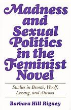 Madness and sexual politics in the feminist novel : studies in Brontë, Woolf, Lessing, and Atwood