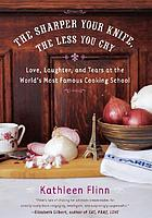 The sharper your knife, the less you cry : love, learning and tears at the world's most famous cooking school