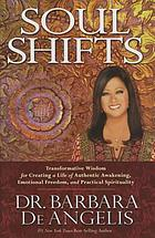Soul shifts : transformative wisdom for creating a life of authentic awakening, emotional freedom & practical spirituality