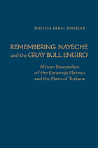 Remembering Nayeche and the gray bull Engiro : African storytellers of the Karamoja Plateau and the Plains of Turkana