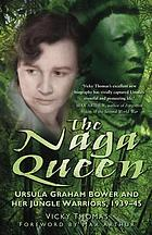 The Naga Queen : Ursula Graham Bower and her Jungle Warriors 1939-45.