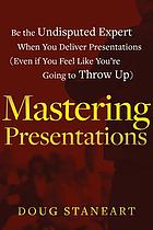 Mastering presentations : little known secrets to speaking with confidence and becoming the undisputed expert in your industry (even if you feel like you're going to throw up)