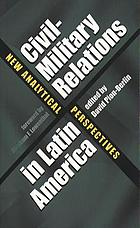 Civil-military relations in Latin America : new analytical perspectives