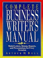 Complete business writer's manual : model letters, memos, reports, and presentations for every occasion