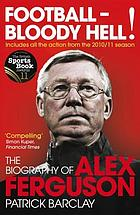 Football - bloody hell! : the biography of Alex Ferguson