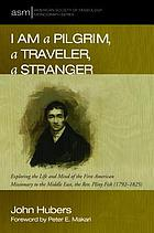 I am a pilgrim, a traveler, a stranger : exploring the life and mind of the first American missionary to the Middle East, the Rev. Pliny Fisk (1792-1825)