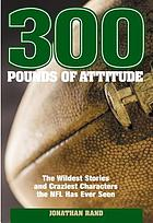 300 pounds of attitude : the wildest stories and craziest characters the NFL has ever seen