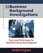 Business background investigations : tools and techniques for solution driven due diligence