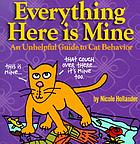 Everything here is mine : an unhelpful guide to cat behavior