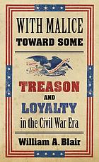 With malice toward some : treason and loyalty in the Civil War era