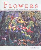 Flowers : J.E.H. MacDonald, Tom Thomson and the Group of Seven