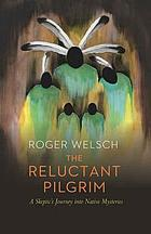 The reluctant pilgrim : a skeptic's journey into native mysteries
