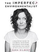 The imperfect environmentalist : a practical guide to clearing your body, detoxing your home, and saving the earth (without losing your mind)