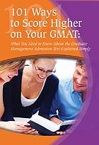 101 ways to score higher on your GMAT : what you need to know about the Graduate Management Admission Test explained simply