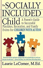 The socially included child : a parent's guide to successful playdates, recreation, and family events for children with autism