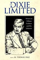 The Dixie Limited : writers on William Faulkner and his influence