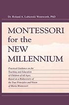 Montessori for the new millennium : practical guidance on the teaching and education of children of all ages, based on a rediscovery of the true principles and vision of Maria Montessori